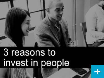 Three reasons to invest in your people
